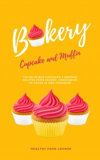 Cupcake And Muffin Bakery: 100 Delicious Cupcakes And Muffins Recipes From Savory, Vegetarian To Vegan In One Cookbook - HEALTHY FOOD LOUNGE, HEALTHY FOOD LOUNGE