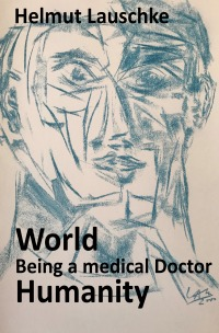 World – Being a medical Doctor – Humanity - Motivation, Ethics, Doing - Helmut Lauschke