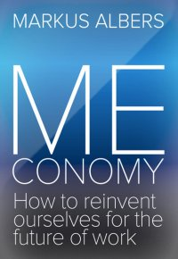 Meconomy - How to reinvent ourselves for the future of work - Markus Albers