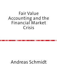 Fair Value Accounting and the Financial Market Crisis - To What Extent is Fair Valuation Responsible for the Financial Crisis? - Andreas Schmidt