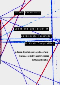 Space and Spatialization as Discrete Parameter in Music Composition - A Space-Oriented Approach to écriture: From Acoustic through Informatics to Musical Notation - Valerio Sannicandro