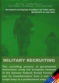 MILITARY RECRUITING - The recruiting process of governmental institutions using the European example of the German Federal Armed Forces and its transformation from a conscript army to a professional army (Recruitment and Employer branding in the Public sphere) - Markus Müller