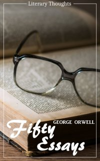 Fifty Essays (George Orwell) (Literary Thoughts Edition) - George Orwell, Jacson Keating