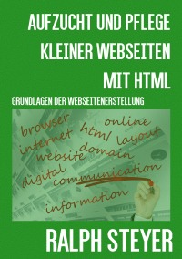 Aufzucht und Pflege kleiner Webseiten mit HTML - Grundlagen der Webseiten-Erstellung - von Ralph Steyer