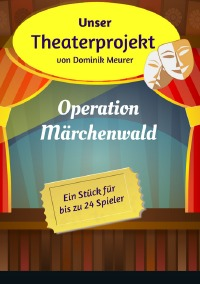 Unser Theaterprojekt, Band 1 - Operation Märchenwald - Dominik Meurer