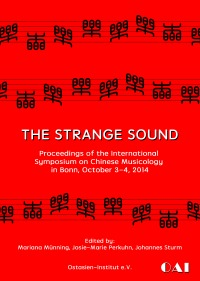 The Strange Sound - Proceedings of the International Symposium on Chinese Musicology in Bonn, October 3–4, 2014 - Alois Osterwalder, Johannes Sturm, Josie-Marie Perkuhn, Mariana Münning