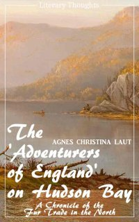 The 'Adventurers of England' on Hudson Bay (Agnes Christina Laut) (Literary Thoughts Edition) - Agnes Christina Laut, Jacson Keating