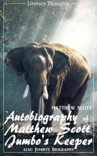 Autobiography of Matthew Scott, Jumbo's Keeper; also Jumbo's Biography (Matthew Scott) - illustrated - (Literary Thoughts Edition) - Matthew Scott, Jacson Keating