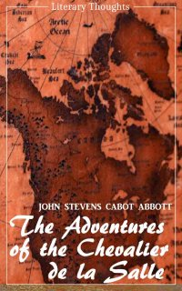 The Adventures of the Chevalier de la Salle and his Companions: In Their Explorations of the Prairies (John Stevens Cabot Abbott) - comprehensive & illustrated - (Literary Thoughts Edition) - John Stevens Cabot  Abbott, Jacson Keating