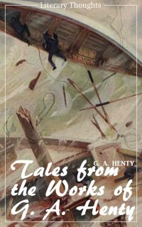 Tales from the works of G. A. Henty (G. A. Henty) (Literary Thoughts Edition) - G. A. Henty, Jacson Keating