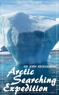 Arctic Searching Expedition (Sir John Richardson) - comprehensive & illustrated - (Literary Thoughts Edition) - Sir John Richardson, Jacson Keating