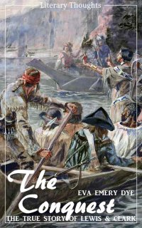 The Conquest: The True Story of Lewis and Clark (Eva Emery Dye) - illustrated - (Literary Thoughts Edition) - Eva Emery Dye, Jacson Keating