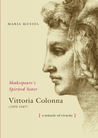 Shakespeare's Spiriterd Sister VITTORIA COLONNA - The Miracle of her Vivacity - Maria Dr. Musiol
