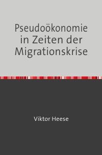 Pseudoökonomie in Zeiten der Migrationskrise - - Asylmärchen, Sanktionsgelüste, Finanz- und Bilanztricks - - Viktor Heese