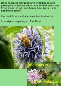 Data, facts, background and hypotheses with participatory actions about  the  of wild bee dying, flying insect dying  and honey bee dying – and becoming extinct - the book to my webpage www.bee-leaks.com - Eva Dust