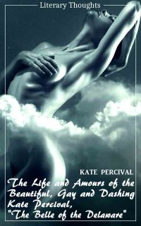 The Life and Amours of the Beautiful, Gay and Dashing Kate Percival, The Belle of the Delaware (Kate Percival) (Literary Thoughts Edition) - Voluptuous, Exciting, Amorous, Delighting - Kate Percival, Jacson Keating