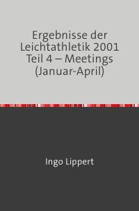 Ergebnisse der Leichtathletik 2001 Teil 4 – Meetings (Januar-April) - Ingo Lippert