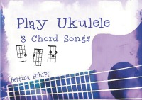 Play Ukulele - 3 Chord Songs - The easiest Ukulele Songbooks ever...! - Bettina Schipp, Linzer Notenladen