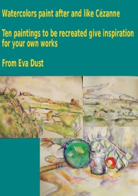 Watercolors paint after and like Cézanne - Ten paintings to be recreated give inspiration for your own works - Eva Dust