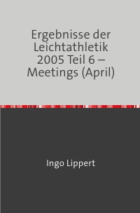 Ergebnisse der Leichtathletik 2005 Teil 6 – Meetings (April) - Ingo Lippert