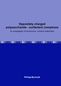 Oppositely charged polysaccharide - surfactant complexes - An investigation of the structure - property relationship - Philipp Buchold