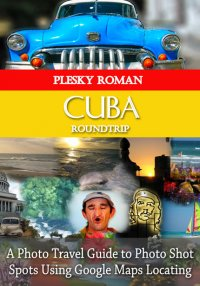 Cuba Roundtrip - A Photo Travel Guide to Photo Shot Spots Using Google Maps Locating - Roman Plesky