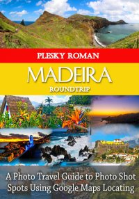 Madeira Roundtrip - A Photo Travel Guide to Photo Shot Spots Using Google Maps Locating - Roman Plesky