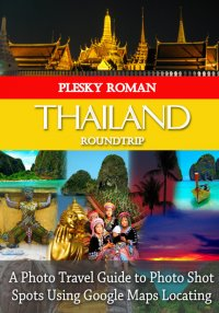 Thailand Roundtrip - A Photo Travel Guide to Photo Shot Spots Using Google Maps Locating - Roman Plesky
