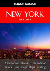 New York in 5 Days - A Photo Travel Guide to Photo Shot Spots Using Google Maps Locating - Roman Plesky