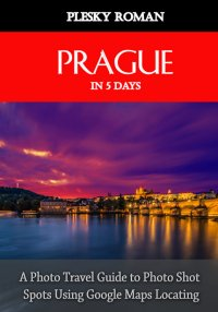 Prague in 5 Days - A Photo Travel Guide to Photo Shot Spots Using Google Maps Locating - Roman Plesky