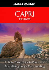 Capri in 5 Days - A Photo Travel Guide to Photo Shot Spots Using Google Maps Locating - Roman Plesky