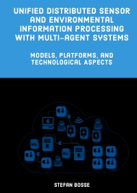Unified Distributed Sensor and Environmental Information Processing with Multi-agent Systems - Models, Platforms, and  Technological Aspects - Stefan Bosse
