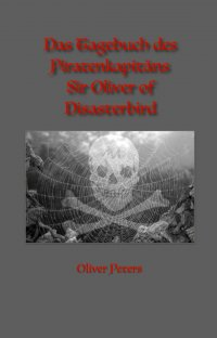 Das Tagebuch des Piratenkapitäns Sir Oliver of Disasterbird - Oliver Peters