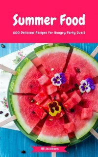 Summer Food - 600 Delicious Recipes For Hungry Party Guest - (Fingerfood, Party-Snacks, Dips, Cupcakes, Muffins, Cool Cakes, Ice Cream, Fruits, Drinks & Co.) - Jill Jacobsen