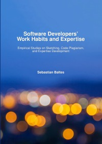 Software Developers' Work Habits and Expertise - Empirical Studies on Sketching, Code Plagiarism, and Expertise Development - Sebastian Baltes
