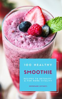 100 Healthy Smoothie Recipes To Detoxify And For More Vitality (Diet Smoothie Guide For Weight Loss And Feeling Great In Your Body) - HOMEMADE LOVING'S, HOMEMADE LOVING'S