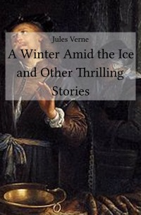 A Winter Amid the Ice and Other Thrilling Stories - Jules Verne
