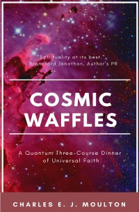 Cosmic Waffles - A Quantum Three-Course Dinner of Universal Faith - Charles Moulton