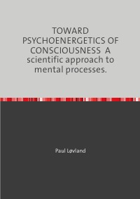 TOWARD PSYCHOENERGETICS OF CONSCIOUSNESS  A scientific approach to mental processes. - Paul Løvland