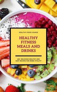 Healthy Fitness Meals And Drinks: 600 Delicious Healthy And Easy Recipes For More Vitality - HEALTHY FOOD LOUNGE, HEALTHY FOOD LOUNGE