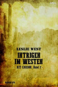 INTRIGEN IM WESTEN - KIT CARSON, BAND 2 - Die epische Western-Serie! - Leslie West, Christian Dörge
