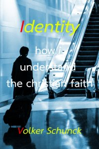 Identity - how i understand the christian faith - Volker Schunck